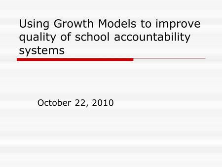 Using Growth Models to improve quality of school accountability systems October 22, 2010.