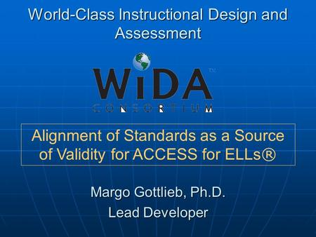 World-Class Instructional Design and Assessment Margo Gottlieb, Ph.D. Lead Developer Alignment of Standards as a Source of Validity for ACCESS for ELLs.