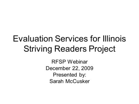 Evaluation Services for Illinois Striving Readers Project RFSP Webinar December 22, 2009 Presented by: Sarah McCusker.