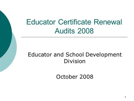 1 Educator Certificate Renewal Audits 2008 Educator and School Development Division October 2008.