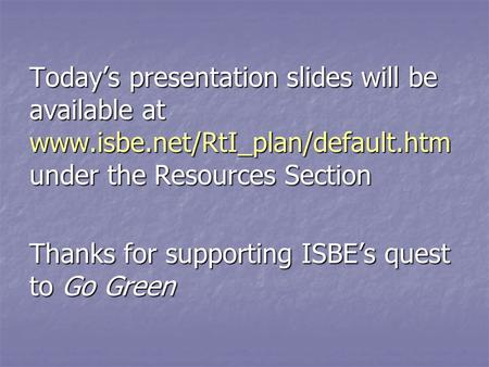 Todays presentation slides will be available at www.isbe.net/RtI_plan/default.htm under the Resources Section Thanks for supporting ISBEs quest to Go Green.