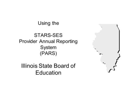 Using the STARS-SES Provider Annual Reporting System (PARS) Illinois State Board of Education.