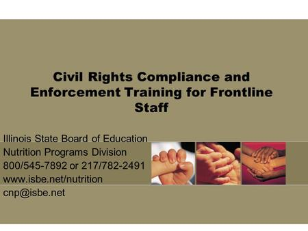 Civil Rights Compliance and Enforcement Training for Frontline Staff Illinois State Board of Education Nutrition Programs Division 800/545-7892 or 217/782-2491.