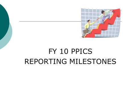 FY 10 PPICS REPORTING MILESTONES. PPICS Milestone 1 Grantee Profile Update Due June 30, 2010 Review and revise Use PPICS Tip Sheet 1 Provided in Key Information.
