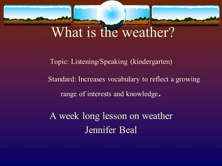 What is the weather? Topic: Listening/Speaking (kindergarten) Standard: Increases vocabulary to reflect a growing range of interests and knowledge. A week.