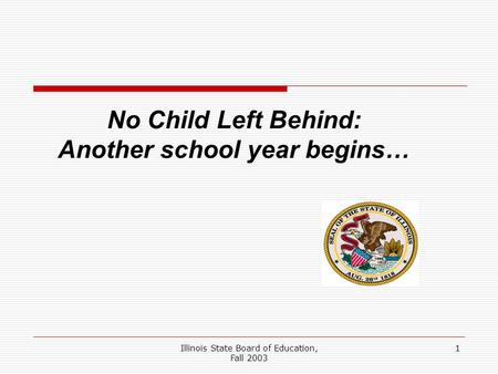 Illinois State Board of Education, Fall 2003 1 No Child Left Behind: Another school year begins…
