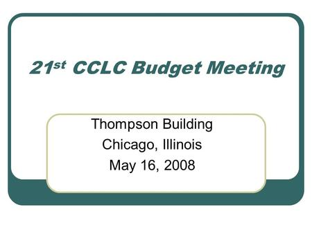21 st CCLC Budget Meeting Thompson Building Chicago, Illinois May 16, 2008.