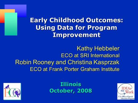 Illinois October, 2008 Early Childhood Outcomes: Using Data for Program Improvement Kathy Hebbeler ECO at SRI International Robin Rooney and Christina.