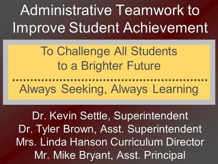 Administrative Teamwork to Improve Student Achievement Dr. Kevin Settle, Superintendent Dr. Tyler Brown, Asst. Superintendent Mrs. Linda Hanson Curriculum.