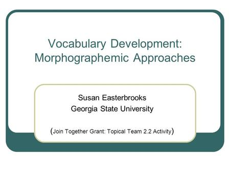 Vocabulary Development: Morphographemic Approaches Susan Easterbrooks Georgia State University ( Join Together Grant: Topical Team 2.2 Activity )