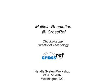 Multiple CrossRef Chuck Koscher Director of Technology Handle System Workshop 21 June 2007 Washington, DC.