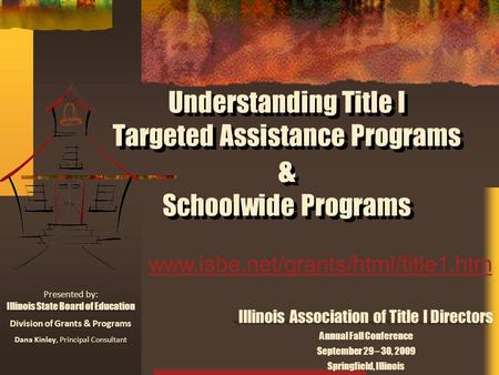 Understanding Title I Targeted Assistance Programs & Schoolwide Programs Presented by: Illinois State Board of Education Division of Grants & Programs.