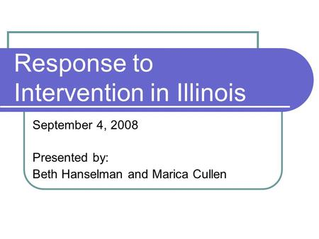 Response to Intervention in Illinois September 4, 2008 Presented by: Beth Hanselman and Marica Cullen.