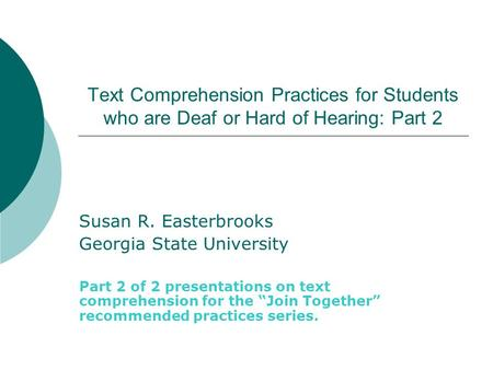 Text Comprehension Practices for Students who are Deaf or Hard of Hearing: Part 2 Susan R. Easterbrooks Georgia State University Part 2 of 2 presentations.