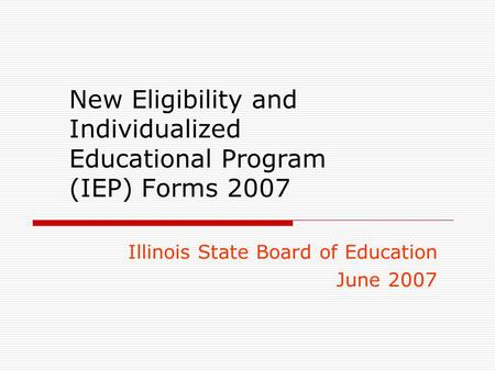 New Eligibility and Individualized Educational Program (IEP) Forms 2007 Illinois State Board of Education June 2007.