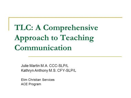 TLC: A Comprehensive Approach to Teaching Communication Julie Martin M.A. CCC-SLP/L Kathryn Anthony M.S. CFY-SLP/L Elim Christian Services ACE Program.