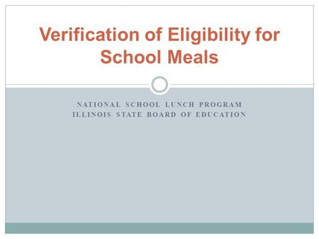 NATIONAL SCHOOL LUNCH PROGRAM ILLINOIS STATE BOARD OF EDUCATION Verification of Eligibility for School Meals.