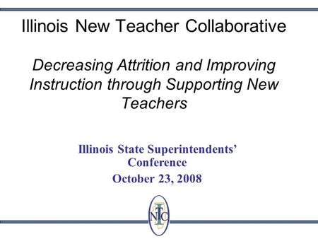 Illinois New Teacher Collaborative Decreasing Attrition and Improving Instruction through Supporting New Teachers Illinois State Superintendents Conference.