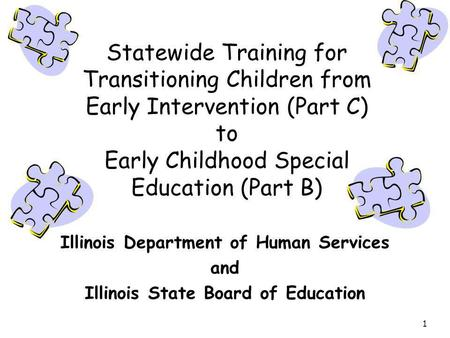 1 Statewide Training for Transitioning Children from Early Intervention (Part C) to Early Childhood Special Education (Part B) Illinois Department of Human.