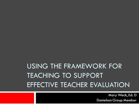 USING THE FRAMEWORK FOR TEACHING TO SUPPORT EFFECTIVE TEACHER EVALUATION Mary Weck, Ed. D Danielson Group Member.