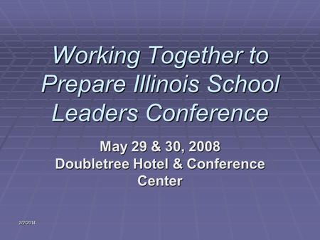 Working Together to Prepare Illinois School Leaders Conference May 29 & 30, 2008 Doubletree Hotel & Conference Center 2/2/2014.