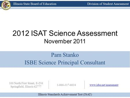 Division of Student Assessment Illinois Standards Achievement Test (ISAT) Illinois State Board of Education 100 North First Street, E-216 Springfield,