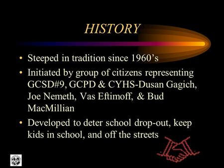 HISTORY Steeped in tradition since 1960s Initiated by group of citizens representing GCSD#9, GCPD & CYHS-Dusan Gagich, Joe Nemeth, Vas Eftimoff, & Bud.