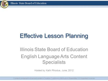 Effective Lesson Planning Illinois State Board of Education English Language Arts Content Specialists Hosted by Kathi Rhodus, June, 2012 Content contained.