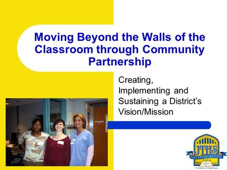 Moving Beyond the Walls of the Classroom through Community Partnership Creating, Implementing and Sustaining a Districts Vision/Mission.