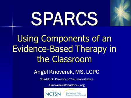 Using Components of an Evidence-Based Therapy in the Classroom SPARCS SPARCS Angel Knoverek, MS, LCPC Chaddock, Director of Trauma Initiative