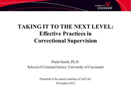 TAKING IT TO THE NEXT LEVEL: Effective Practices in Correctional Supervision Paula Smith, Ph.D. School of Criminal Justice, University of Cincinnati Presented.