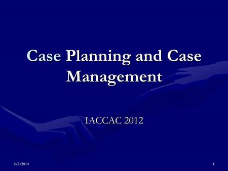 2/2/20141 Case Planning and Case Management IACCAC 2012.