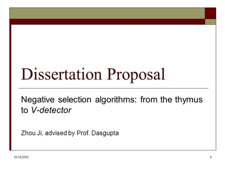 10/14/20051 Dissertation Proposal Negative selection algorithms: from the thymus to V-detector Zhou Ji, advised by Prof. Dasgupta.