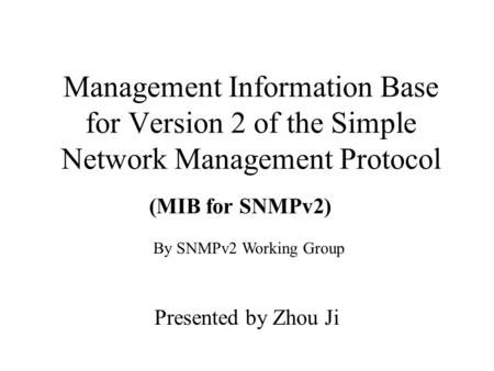 Management Information Base for Version 2 of the Simple Network Management Protocol Presented by Zhou Ji (MIB for SNMPv2) By SNMPv2 Working Group.