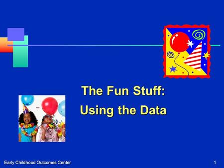 Early Childhood Outcomes Center1 The Fun Stuff: Using the Data.