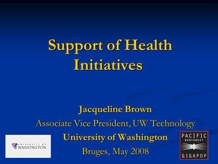 1 Support of Health Initiatives Support of Health Initiatives Jacqueline Brown Associate Vice President, UW Technology University of Washington Bruges,