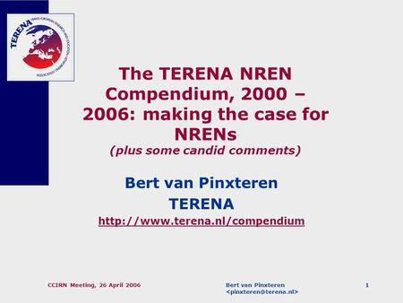 Bert van Pinxteren CCIRN Meeting, 26 April 20061 The TERENA NREN Compendium, 2000 – 2006: making the case for NRENs (plus some candid comments) Bert van.