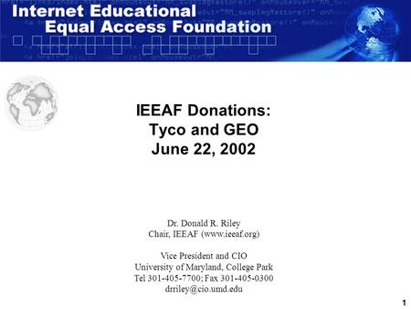 1 IEEAF Donations: Tyco and GEO June 22, 2002 Dr. Donald R. Riley Chair, IEEAF (www.ieeaf.org) Vice President and CIO University of Maryland, College.