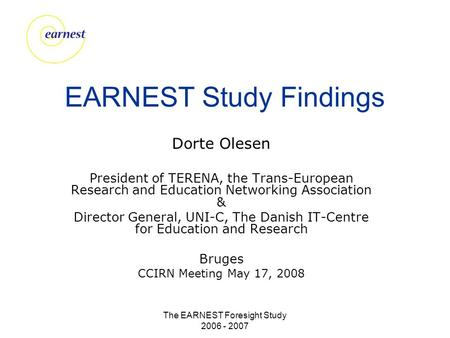 The EARNEST Foresight Study 2006 - 2007 EARNEST Study Findings Dorte Olesen President of TERENA, the Trans-European Research and Education Networking Association.