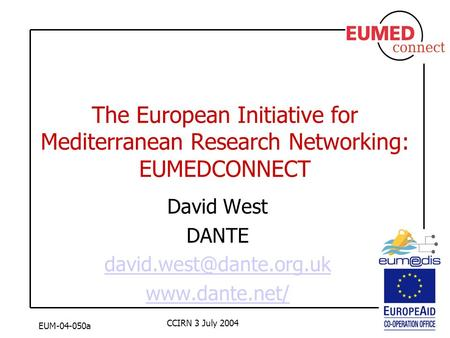 EUM-04-050a CCIRN 3 July 2004 The European Initiative for Mediterranean Research Networking: EUMEDCONNECT David West DANTE