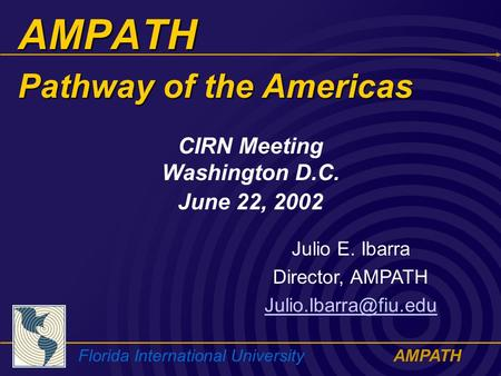 Florida International UniversityAMPATH AMPATH Julio E. Ibarra Director, AMPATH CIRN Meeting Washington D.C. June 22, 2002 Pathway.