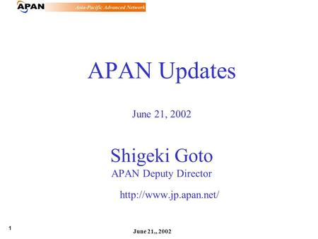 1 June 21,, 2002 APAN Updates June 21, 2002 Shigeki Goto APAN Deputy Director
