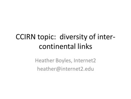 CCIRN topic: diversity of inter- continental links Heather Boyles, Internet2