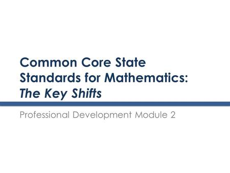 Common Core State Standards for Mathematics: The Key Shifts Professional Development Module 2.