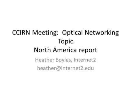 CCIRN Meeting: Optical Networking Topic North America report Heather Boyles, Internet2