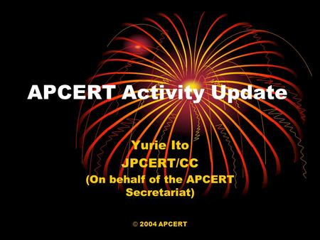 © 2004 APCERT APCERT Activity Update Yurie Ito JPCERT/CC (On behalf of the APCERT Secretariat)