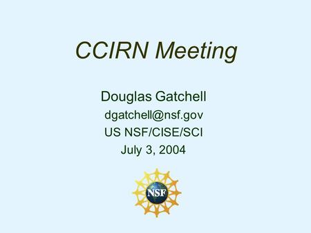 CCIRN Meeting Douglas Gatchell US NSF/CISE/SCI July 3, 2004.