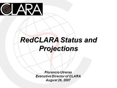 RedCLARA Status and Projections Florencio Utreras Executive Director of CLARA August 26, 2007.