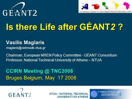 NTUA – NATIONAL TECHNICAL UNIVERSITY OF ATHENS Is there Life after GÉANT2 ? Vasilis Maglaris Chairman, European NREN Policy Committee.