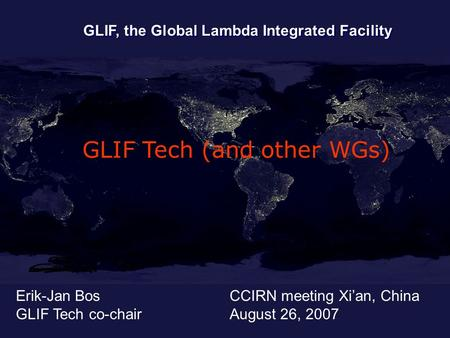 Erik-Jan Bos GLIF Tech co-chair GLIF, the Global Lambda Integrated Facility CCIRN meeting Xian, China August 26, 2007 GLIF Tech (and other WGs)